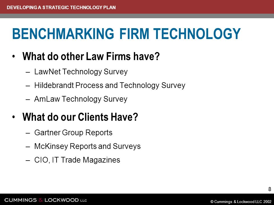 DEVELOPING A STRATEGIC TECHNOLOGY PLAN © Cummings & Lockwood LLC 2002 8 BENCHMARKING FIRM TECHNOLOGY What do other Law Firms have.