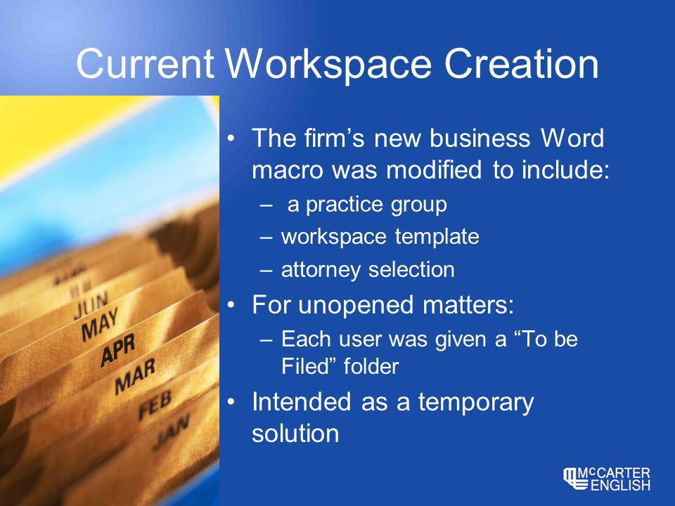 Current Workspace Creation The firms new business Word macro was modified to include: – a practice group –workspace template –attorney selection For unopened matters: –Each user was given a To be Filed folder Intended as a temporary solution