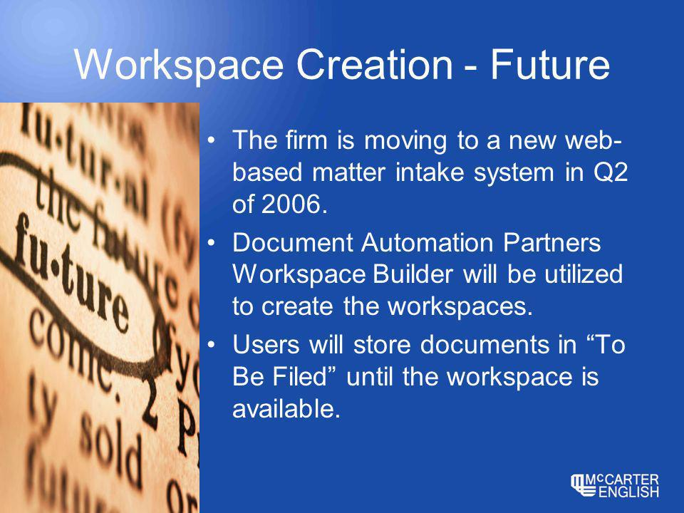 Workspace Creation - Future The firm is moving to a new web- based matter intake system in Q2 of 2006.