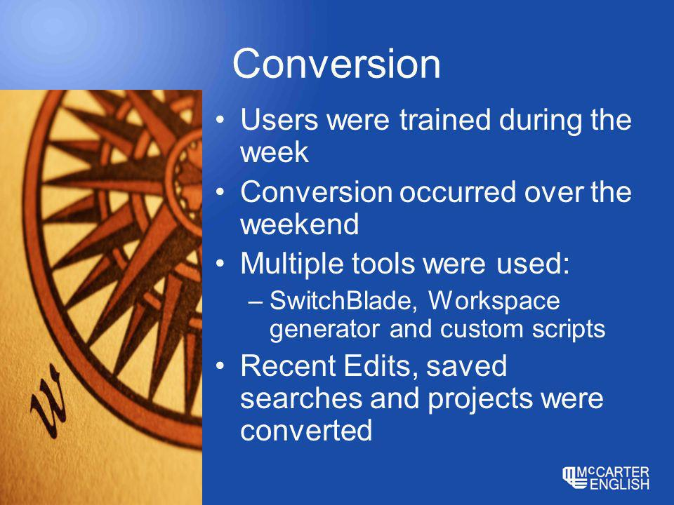 Conversion Users were trained during the week Conversion occurred over the weekend Multiple tools were used: –SwitchBlade, Workspace generator and custom scripts Recent Edits, saved searches and projects were converted