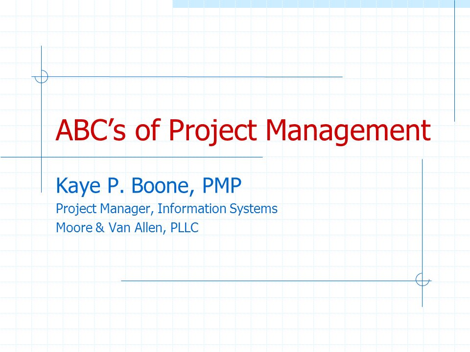 ABCs of Project Management Kaye P. Boone, PMP Project Manager, Information Systems Moore & Van Allen, PLLC