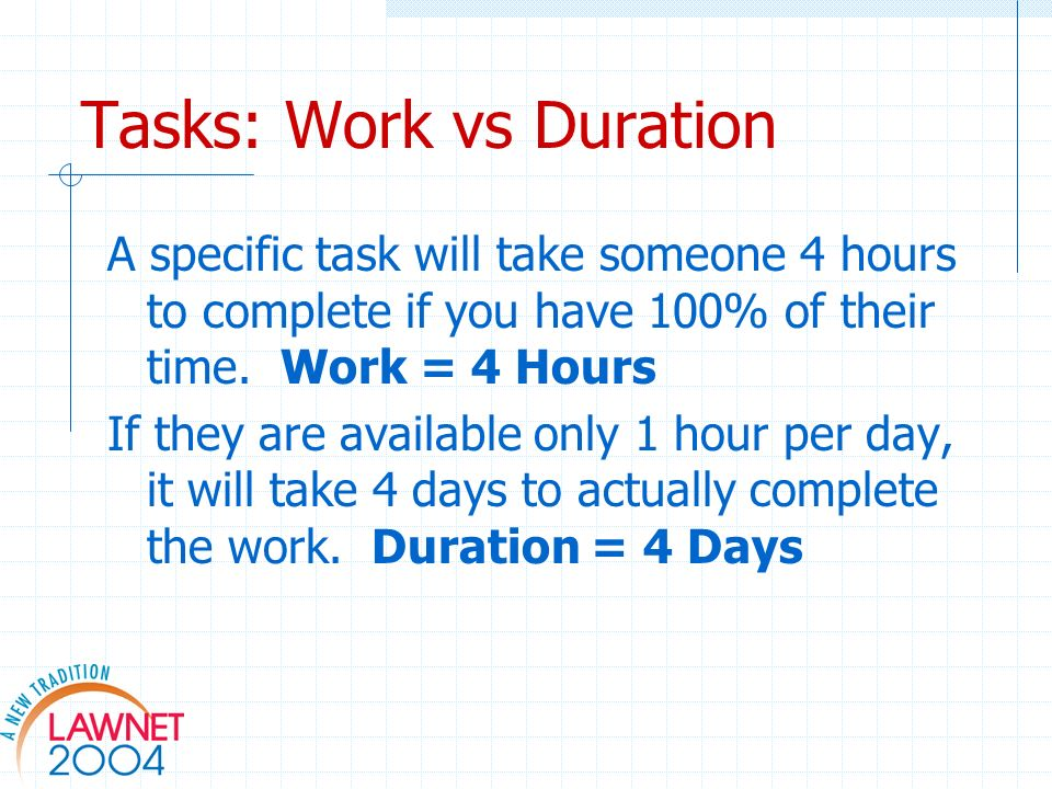 Tasks: Work vs Duration A specific task will take someone 4 hours to complete if you have 100% of their time. Work = 4 Hours If they are available onl