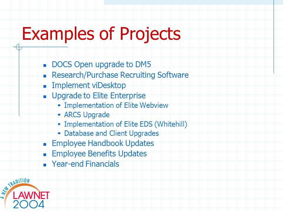 Examples of Projects DOCS Open upgrade to DM5 Research/Purchase Recruiting Software Implement viDesktop Upgrade to Elite Enterprise Implementation of