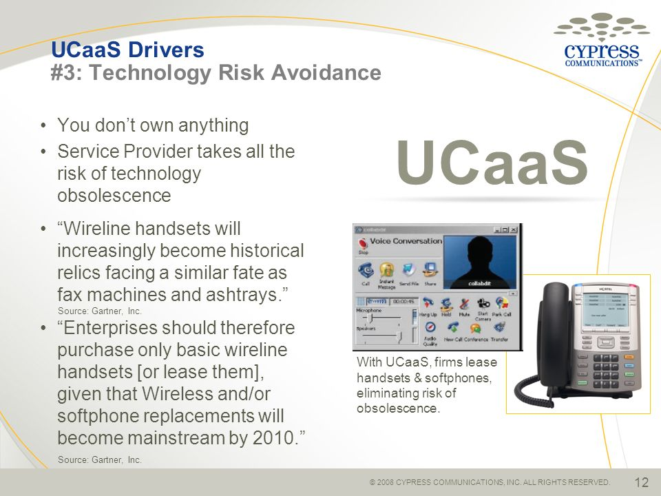 © 2008 CYPRESS COMMUNICATIONS, INC. ALL RIGHTS RESERVED. 12 UCaaS Drivers #3: Technology Risk Avoidance You dont own anything Service Provider takes a