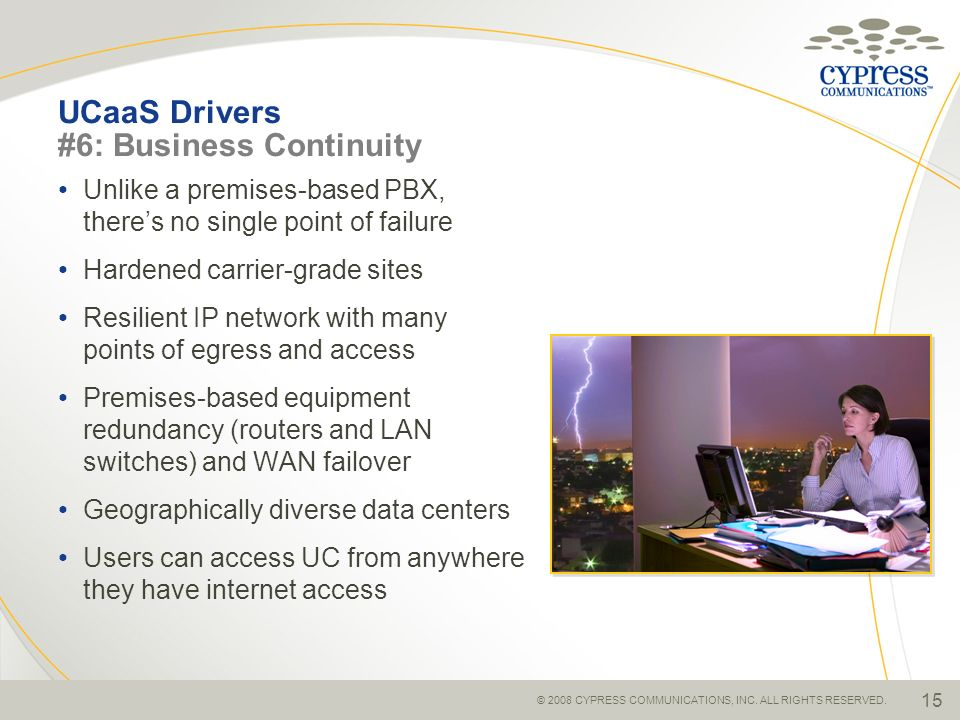 © 2008 CYPRESS COMMUNICATIONS, INC. ALL RIGHTS RESERVED. 15 UCaaS Drivers #6: Business Continuity Unlike a premises-based PBX, theres no single point