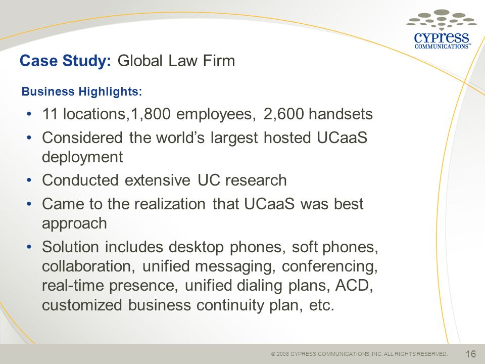 © 2008 CYPRESS COMMUNICATIONS, INC. ALL RIGHTS RESERVED. 16 Case Study: Global Law Firm 11 locations,1,800 employees, 2,600 handsets Considered the wo