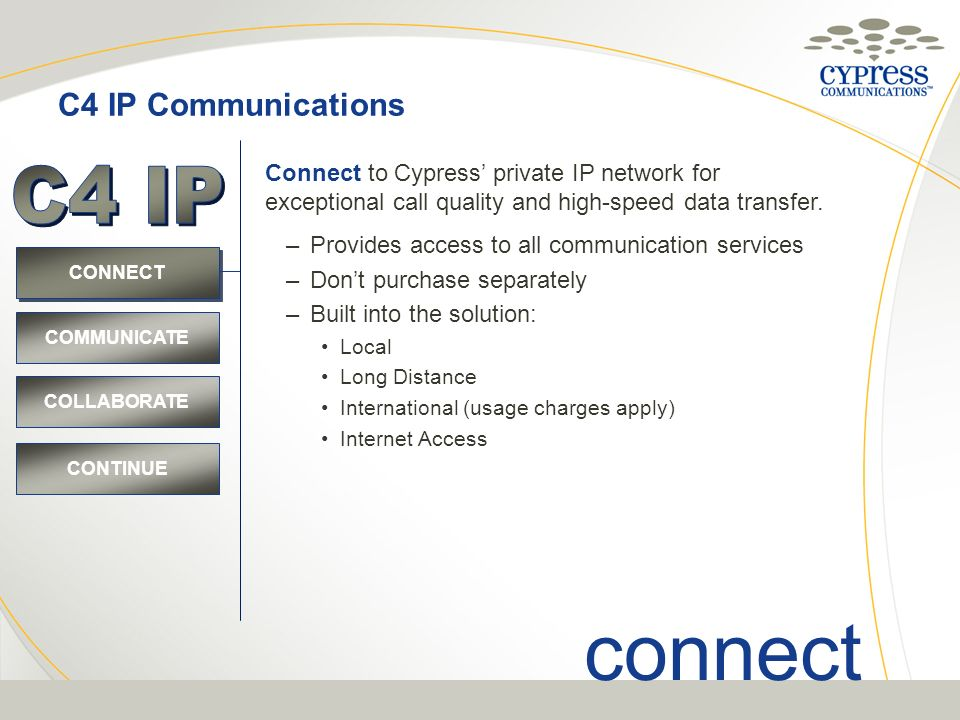 CONNECT C4 IP Communications CONTINUE COMMUNICATE COLLABORATE connect Connect to Cypress private IP network for exceptional call quality and high-spee