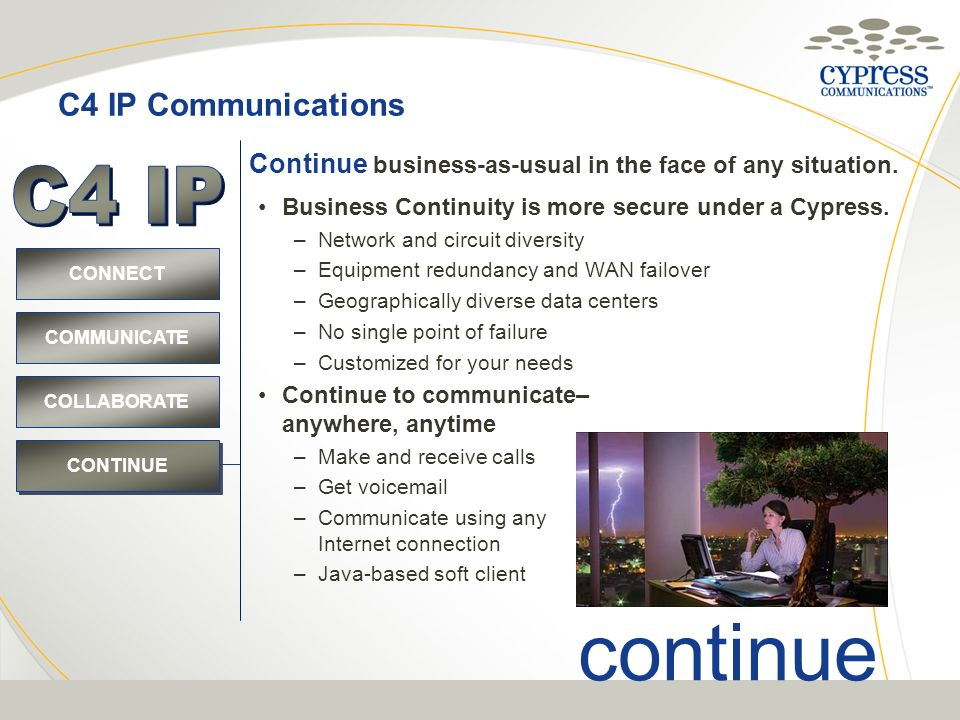 C4 IP Communications CONNECT COMMUNICATE COLLABORATE CONTINUE continue Business Continuity is more secure under a Cypress. –Network and circuit divers
