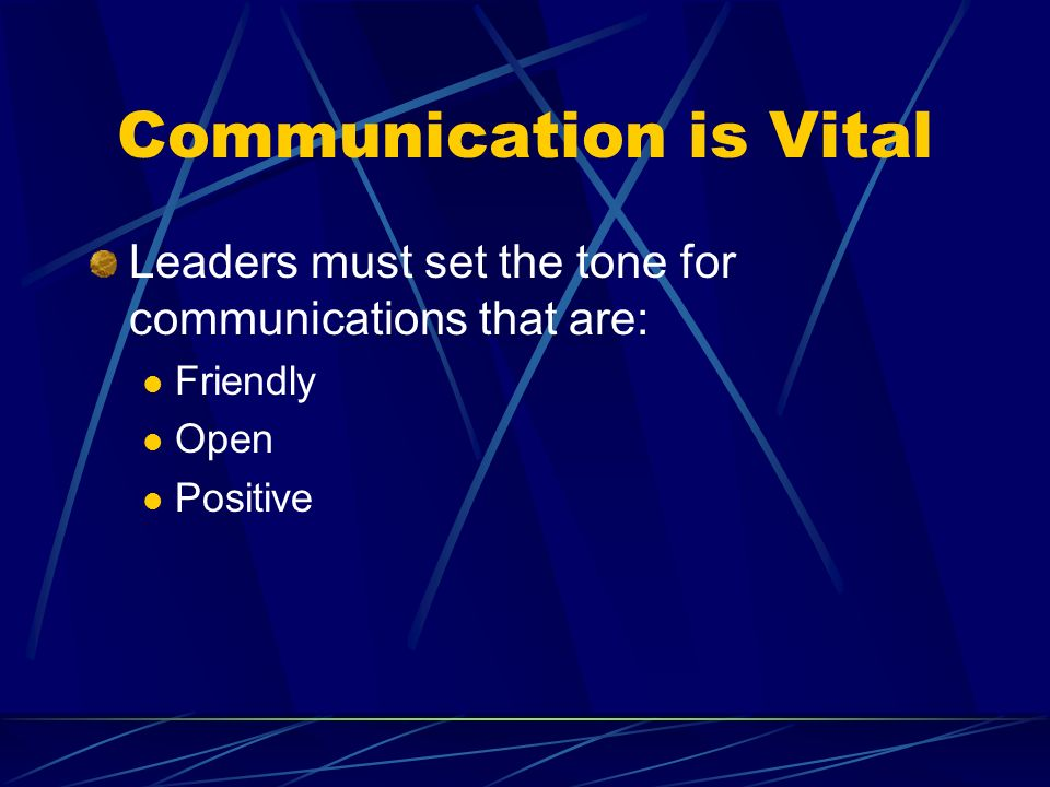 Communication is Vital Leaders must set the tone for communications that are: Friendly Open Positive