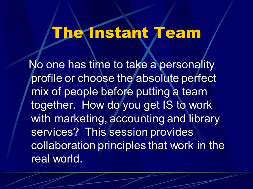 The Instant Team No one has time to take a personality profile or choose the absolute perfect mix of people before putting a team together.