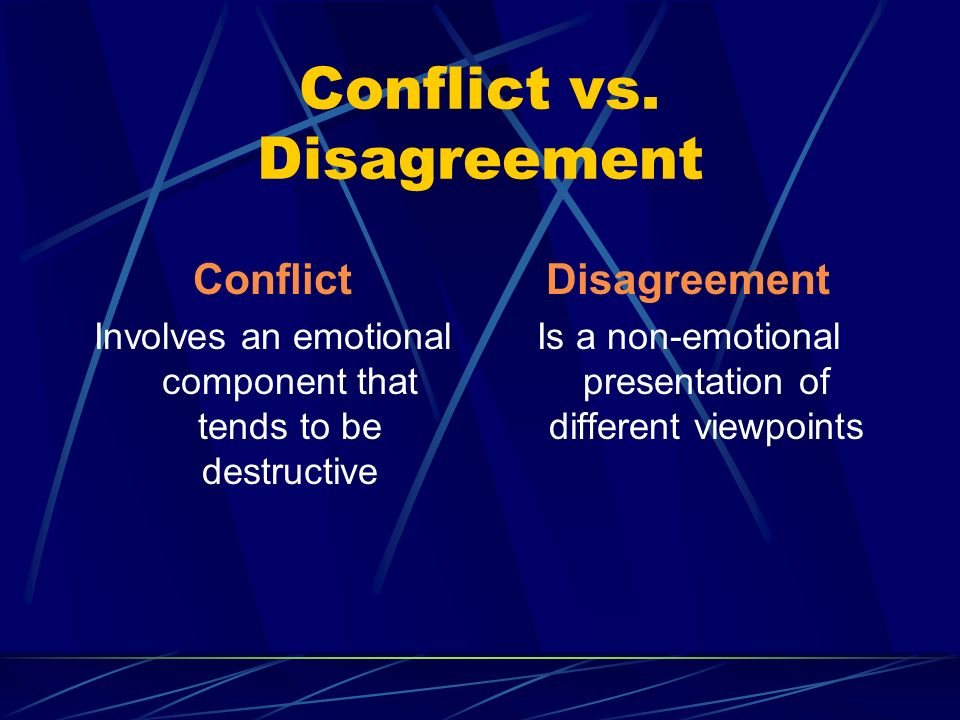 Conflict vs. Disagreement Conflict Involves an emotional component that tends to be destructive Disagreement Is a non-emotional presentation of differ