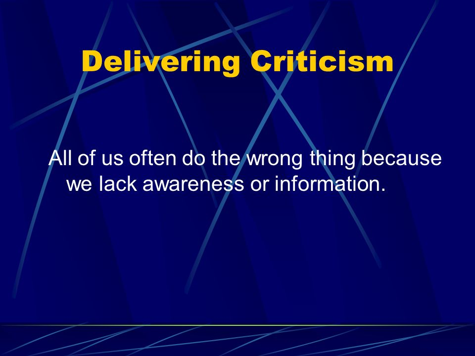 Delivering Criticism All of us often do the wrong thing because we lack awareness or information.