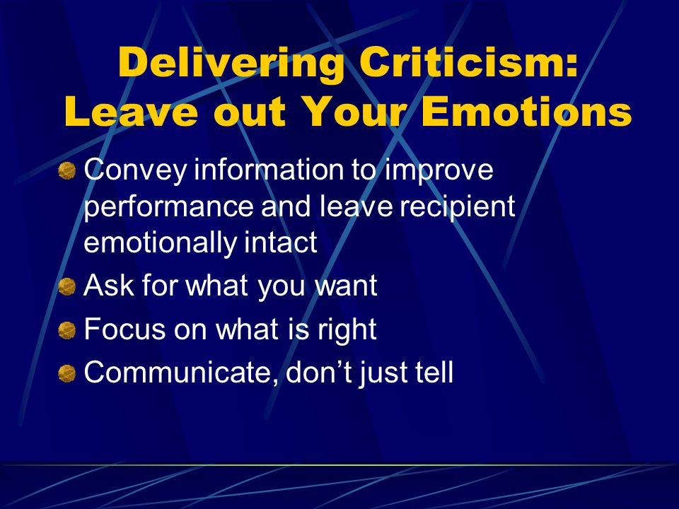 Delivering Criticism: Leave out Your Emotions Convey information to improve performance and leave recipient emotionally intact Ask for what you want Focus on what is right Communicate, dont just tell
