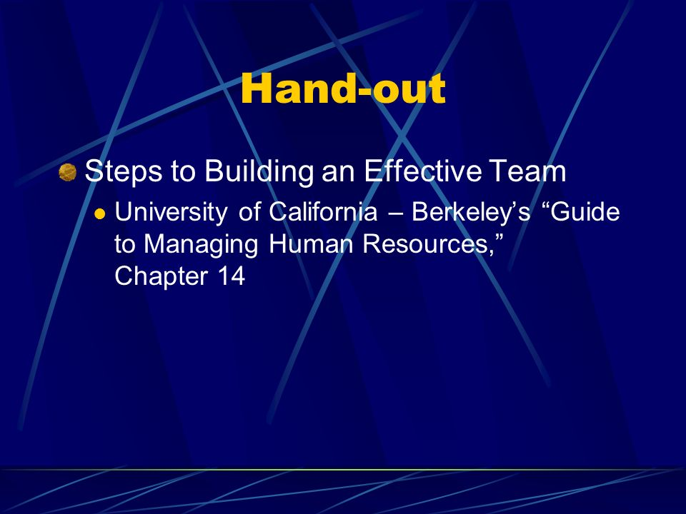 Hand-out Steps to Building an Effective Team University of California – Berkeleys Guide to Managing Human Resources, Chapter 14