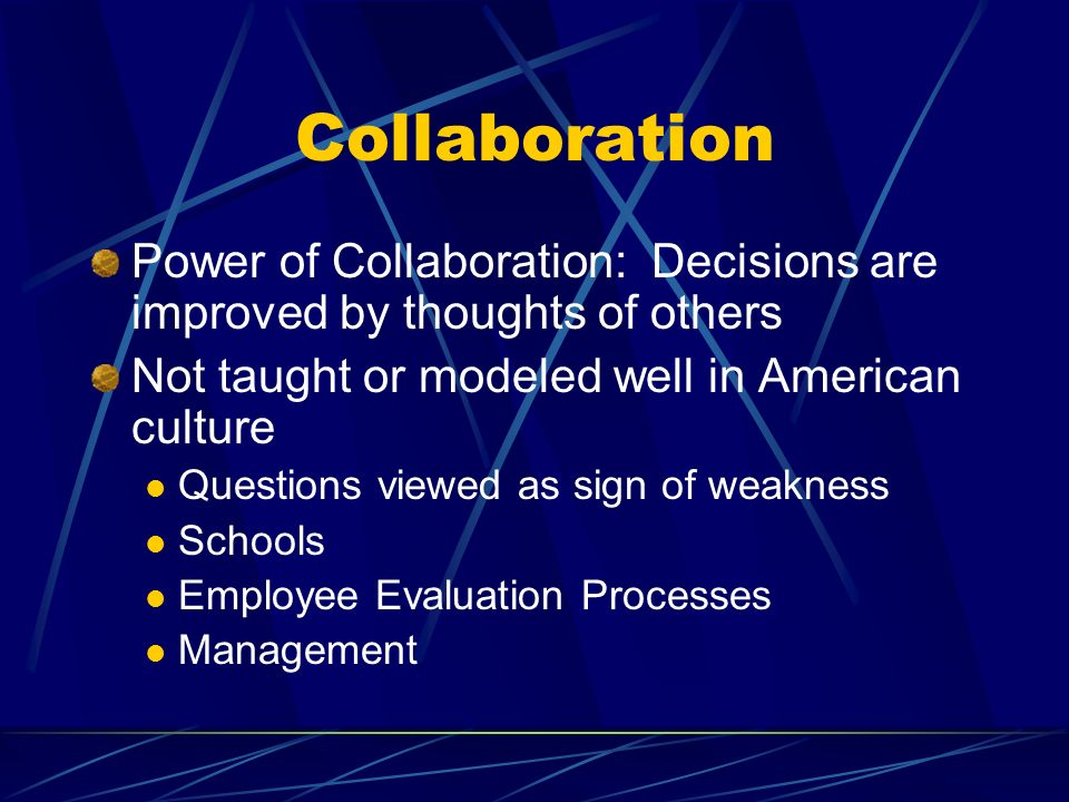Collaboration Power of Collaboration: Decisions are improved by thoughts of others Not taught or modeled well in American culture Questions viewed as sign of weakness Schools Employee Evaluation Processes Management