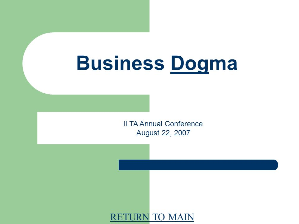 RETURN TO MAIN Business Dogma ILTA Annual Conference August 22, 2007