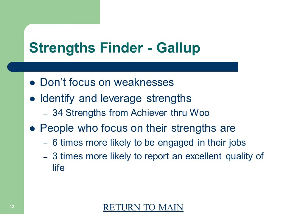 RETURN TO MAIN 13 Strengths Finder - Gallup Dont focus on weaknesses Identify and leverage strengths – 34 Strengths from Achiever thru Woo People who