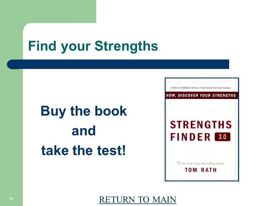 RETURN TO MAIN 15 Find your Strengths Buy the book and take the test!