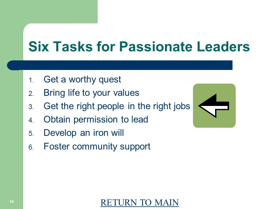 RETURN TO MAIN 19 Six Tasks for Passionate Leaders 1. Get a worthy quest 2. Bring life to your values 3. Get the right people in the right jobs 4. Obt