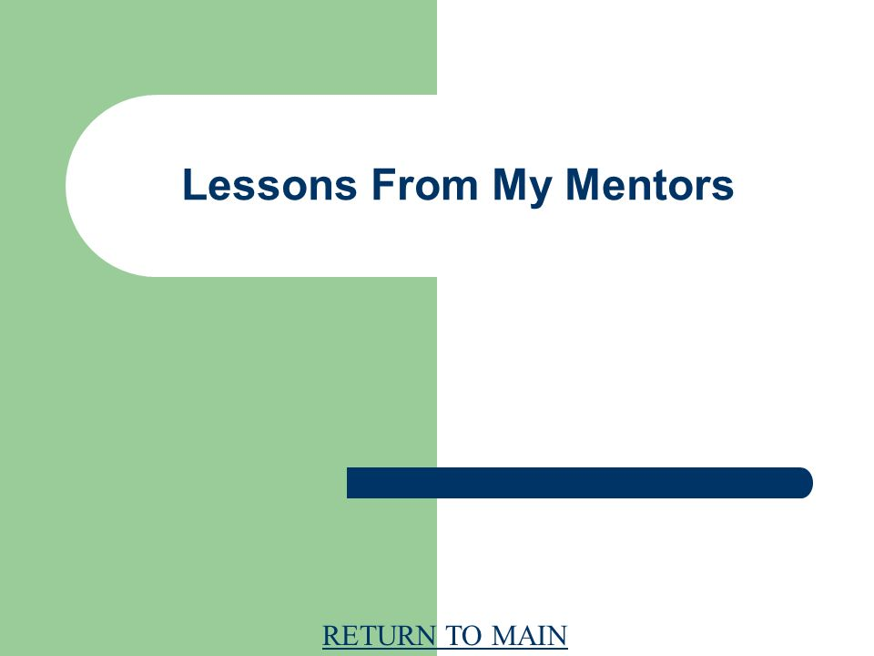 RETURN TO MAIN Lessons From My Mentors
