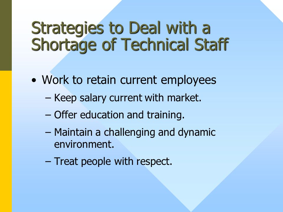 Strategies to Deal with a Shortage of Technical Staff Work to retain current employees –Keep salary current with market.