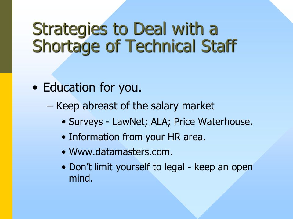 Strategies to Deal with a Shortage of Technical Staff Education for you. –Keep abreast of the salary market Surveys - LawNet; ALA; Price Waterhouse. I