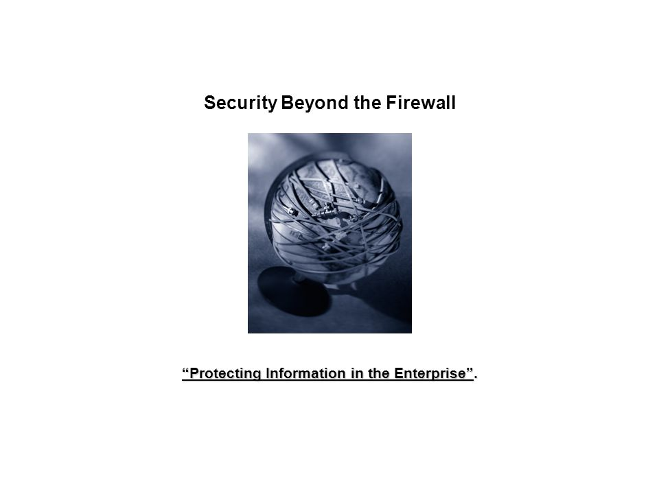 Security Beyond the Firewall Protecting Information in the Enterprise.