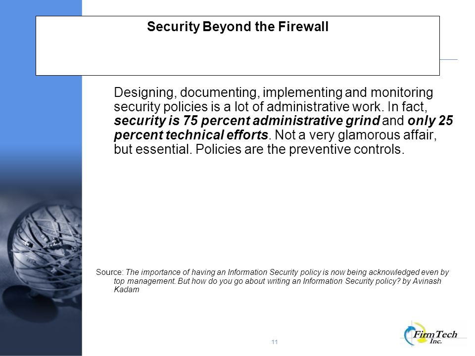 11 Security Beyond the Firewall Designing, documenting, implementing and monitoring security policies is a lot of administrative work.