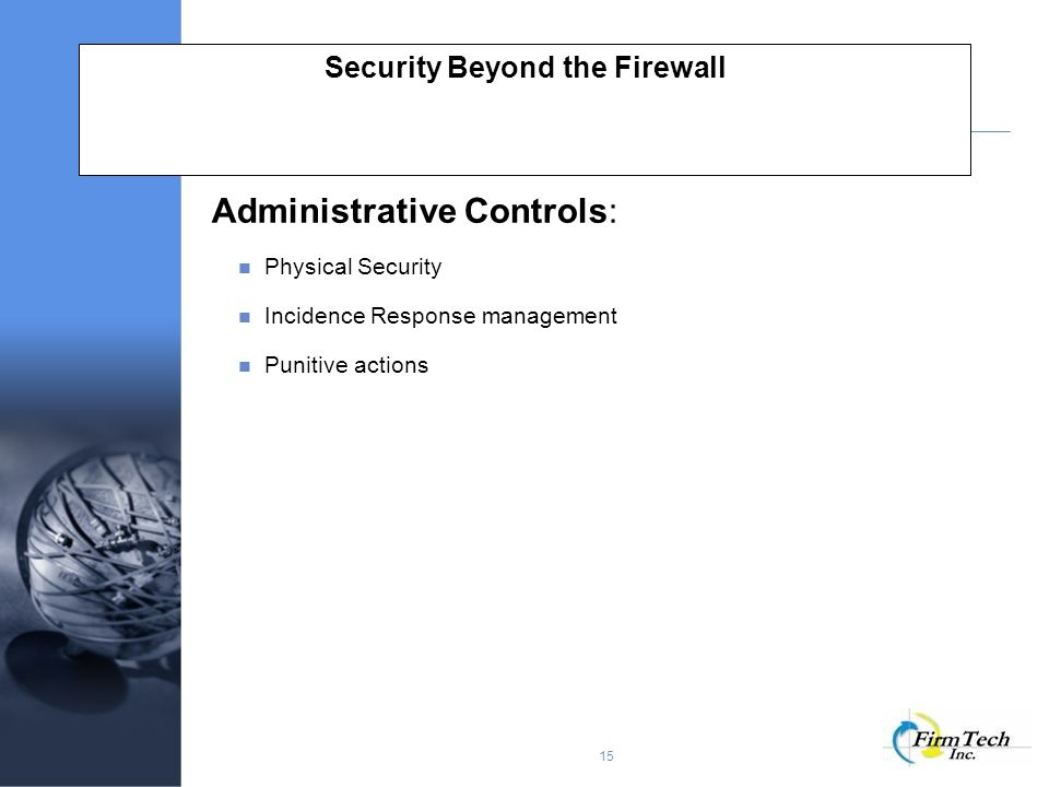15 Security Beyond the Firewall Administrative Controls: Physical Security Incidence Response management Punitive actions