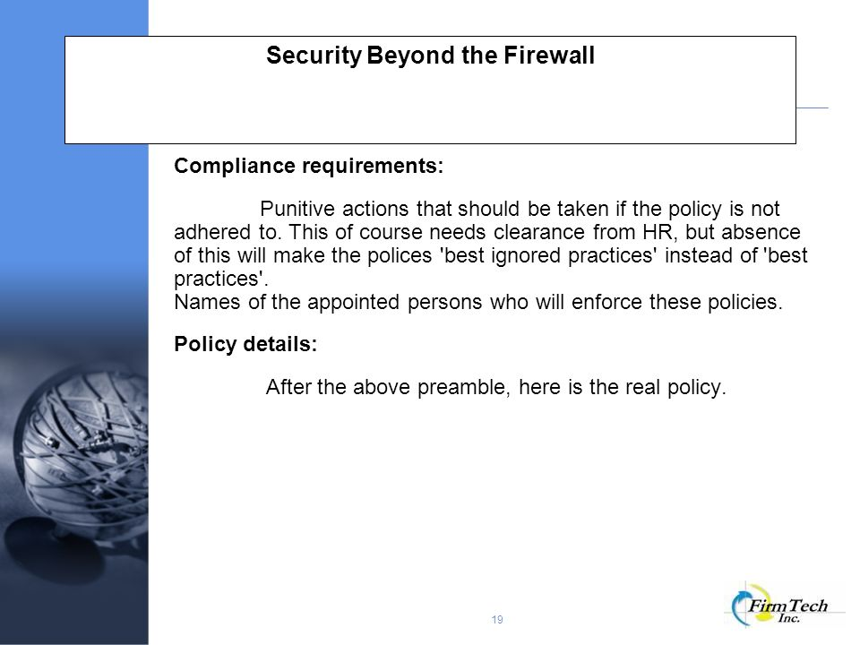 19 Security Beyond the Firewall Compliance requirements: Punitive actions that should be taken if the policy is not adhered to.
