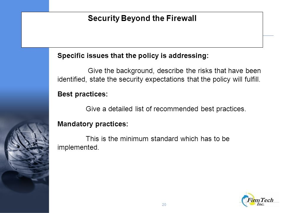20 Security Beyond the Firewall Specific issues that the policy is addressing: Give the background, describe the risks that have been identified, state the security expectations that the policy will fulfill.