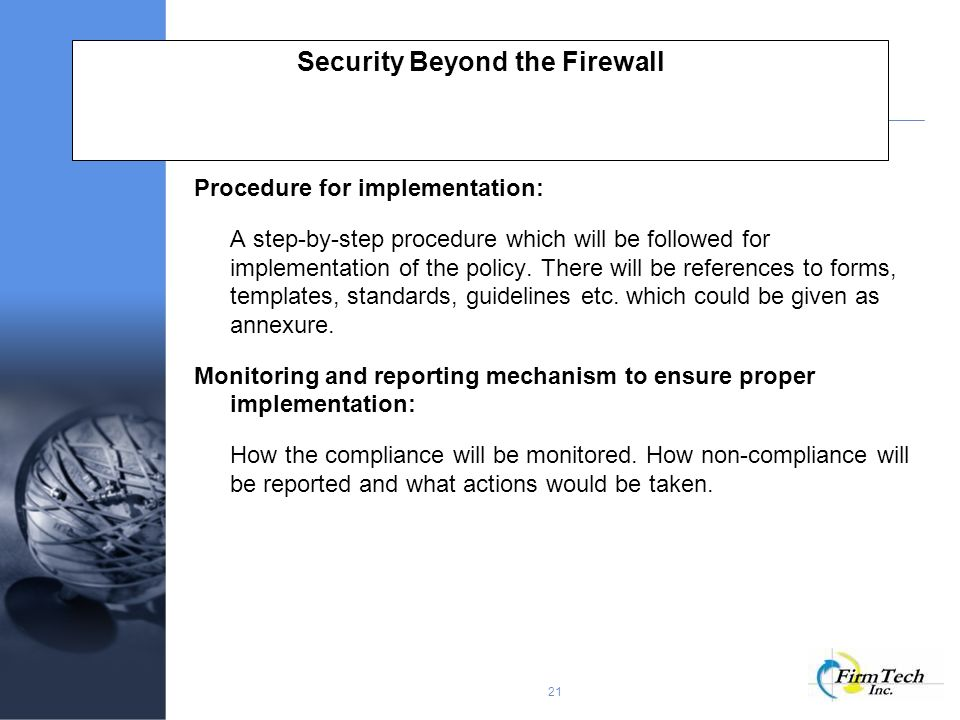 21 Security Beyond the Firewall Procedure for implementation: A step-by-step procedure which will be followed for implementation of the policy.