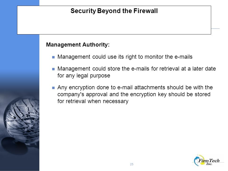 25 Security Beyond the Firewall Management Authority: Management could use its right to monitor the  s Management could store the  s for retrieval at a later date for any legal purpose Any encryption done to  attachments should be with the company s approval and the encryption key should be stored for retrieval when necessary