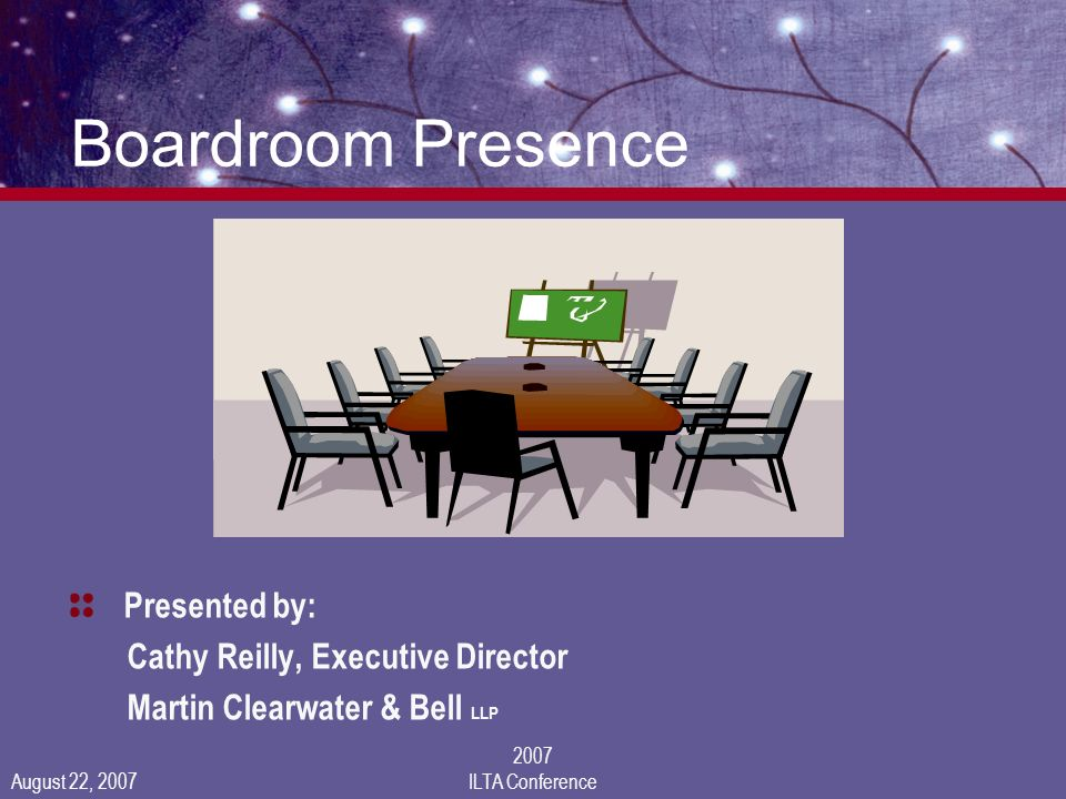 August 22, 2007 2007 ILTA Conference Boardroom Presence Presented by: Cathy Reilly, Executive Director Martin Clearwater & Bell LLP