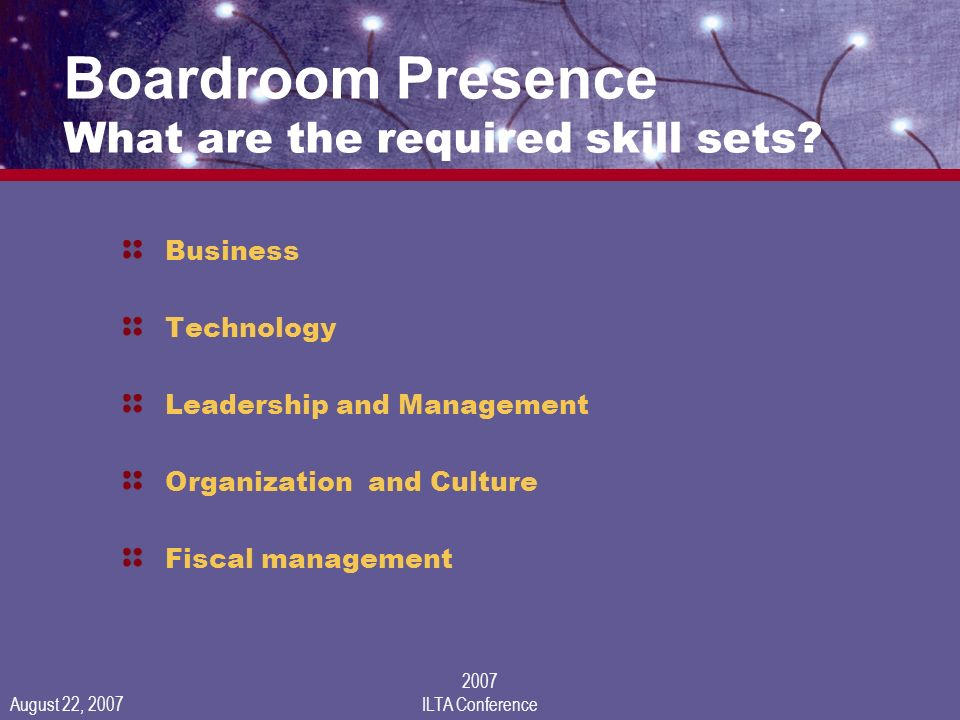 August 22, 2007 2007 ILTA Conference Boardroom Presence What are the required skill sets.