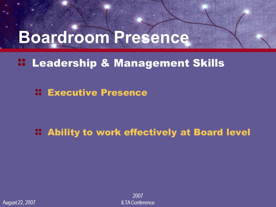 August 22, 2007 2007 ILTA Conference Boardroom Presence Leadership & Management Skills Executive Presence Ability to work effectively at Board level