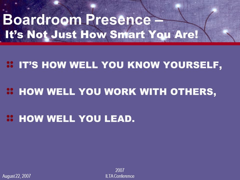 August 22, 2007 2007 ILTA Conference Boardroom Presence – Its Not Just How Smart You Are.