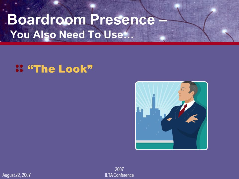 August 22, 2007 2007 ILTA Conference Boardroom Presence – You Also Need To Use… The Look