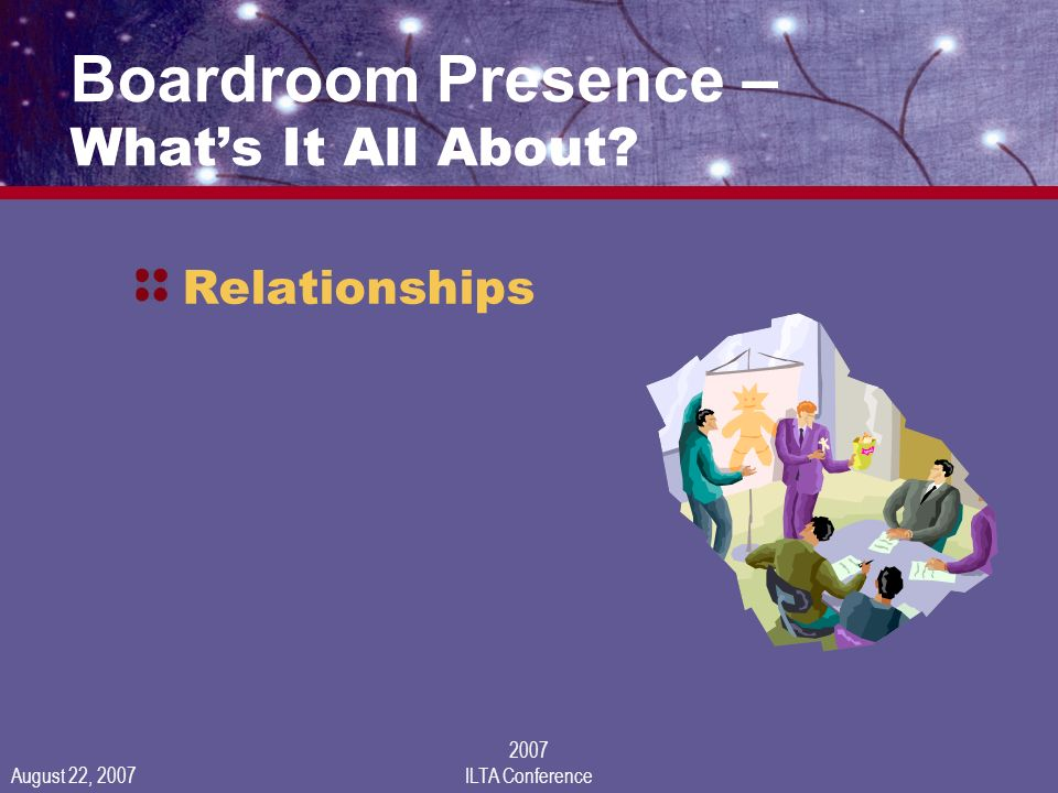 August 22, 2007 2007 ILTA Conference Boardroom Presence – Whats It All About Relationships