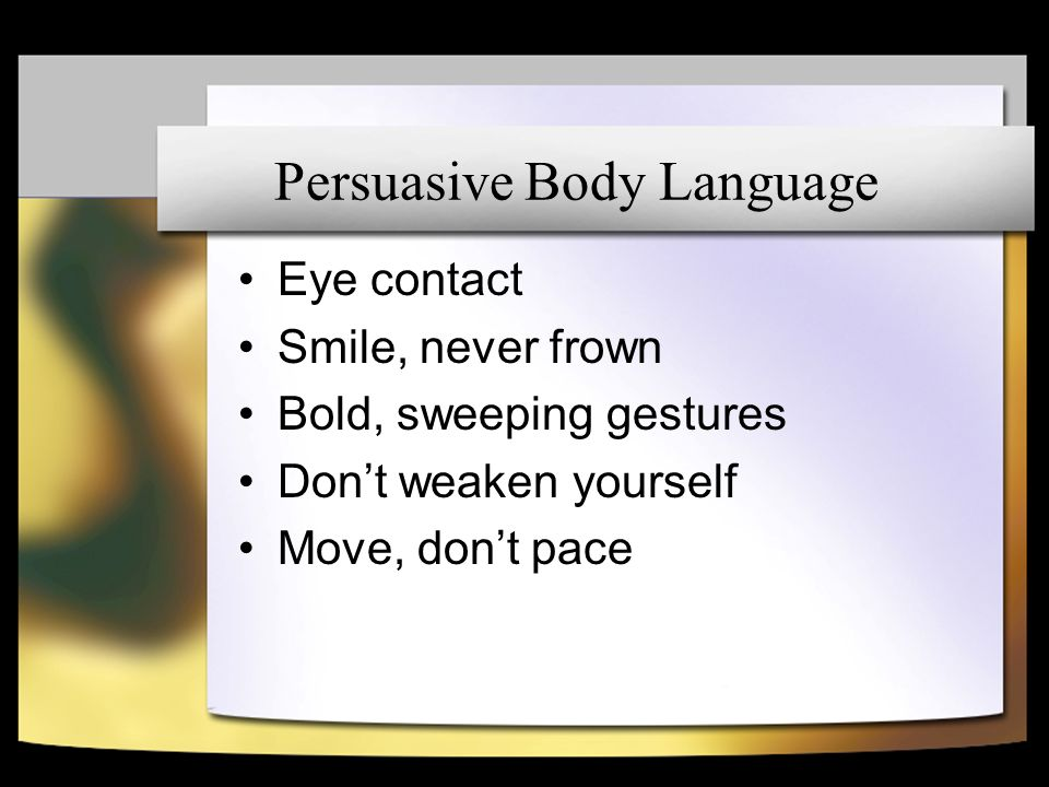 Persuasive Body Language Eye contact Smile, never frown Bold, sweeping gestures Dont weaken yourself Move, dont pace
