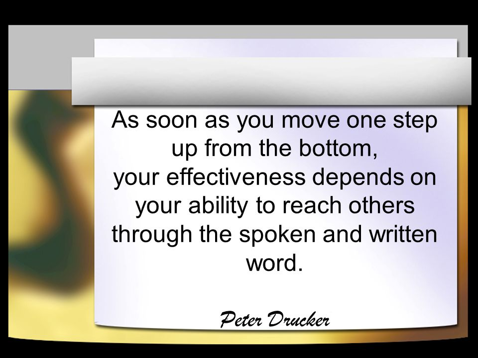 As soon as you move one step up from the bottom, your effectiveness depends on your ability to reach others through the spoken and written word.