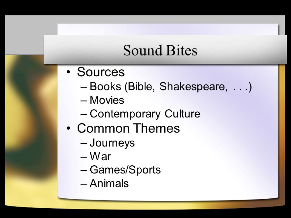 Sound Bites Sources –Books (Bible, Shakespeare,...) –Movies –Contemporary Culture Common Themes –Journeys –War –Games/Sports –Animals