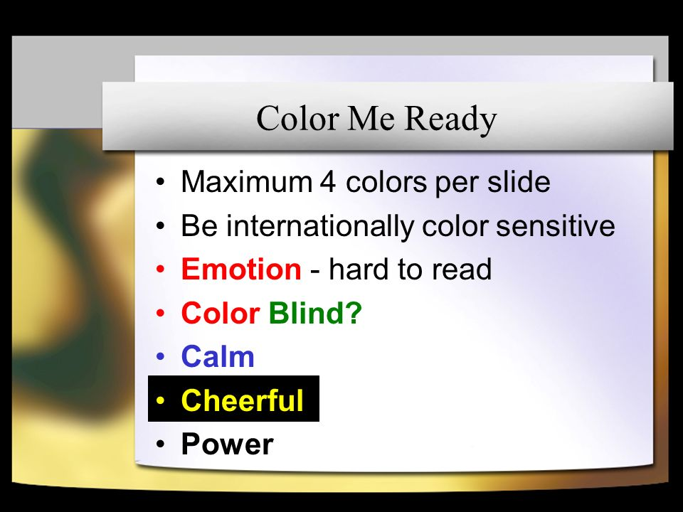 Color Me Ready Maximum 4 colors per slide Be internationally color sensitive Emotion - hard to read Color Blind.