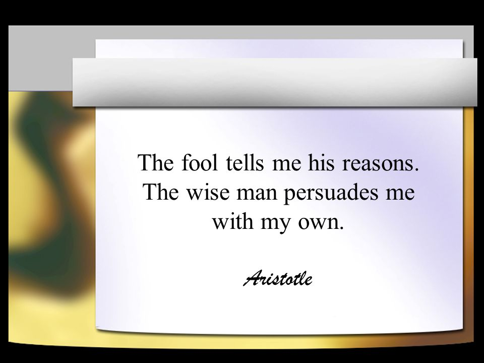 The fool tells me his reasons. The wise man persuades me with my own. Aristotle