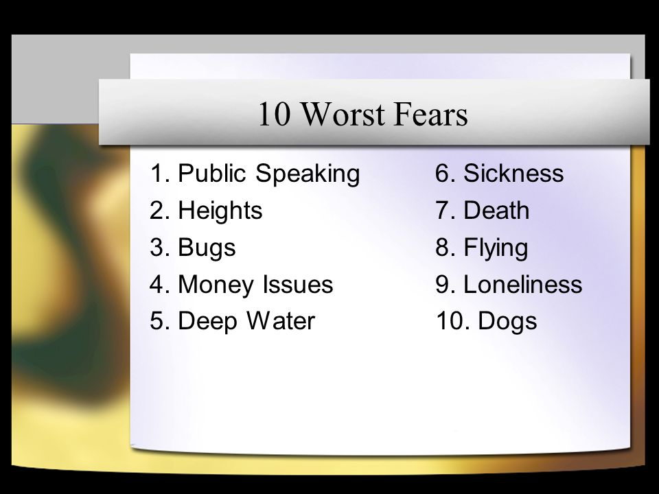 10 Worst Fears 1. Public Speaking 2. Heights 3. Bugs 4.