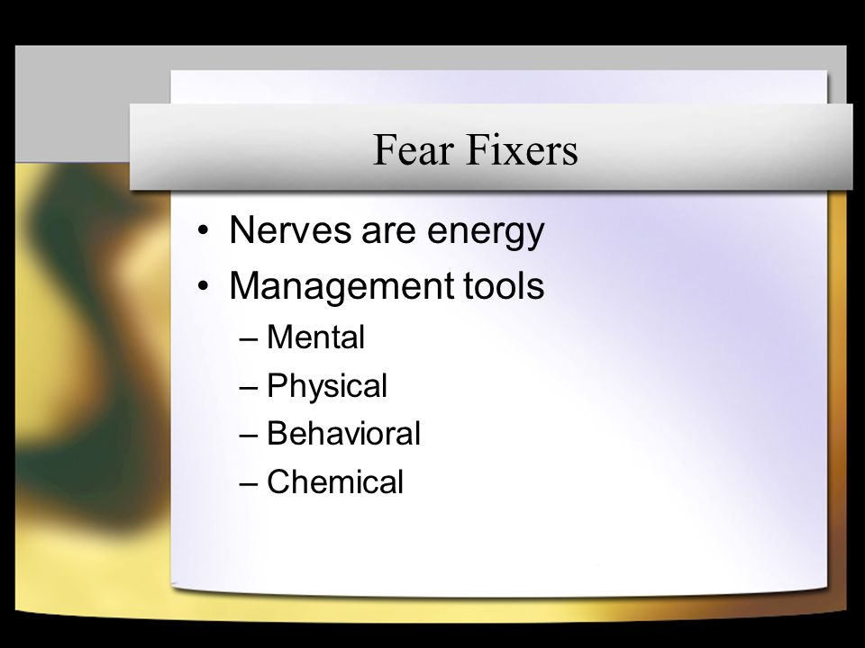 Fear Fixers Nerves are energy Management tools –Mental –Physical –Behavioral –Chemical