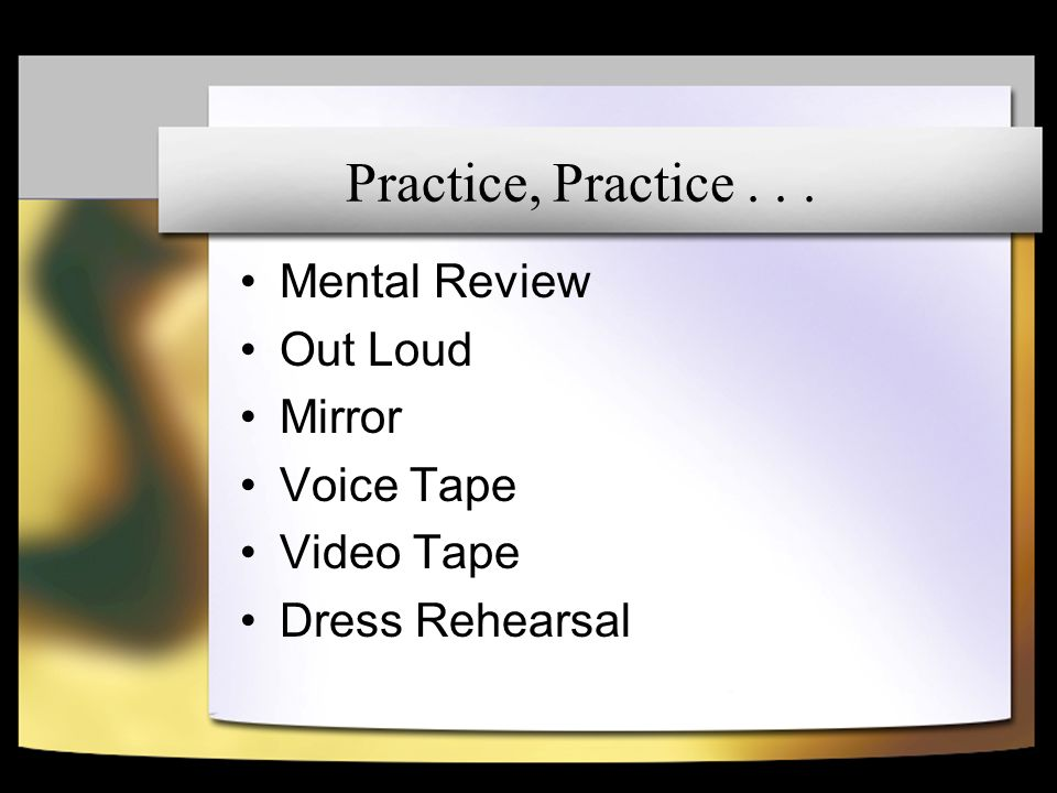 Practice, Practice... Mental Review Out Loud Mirror Voice Tape Video Tape Dress Rehearsal