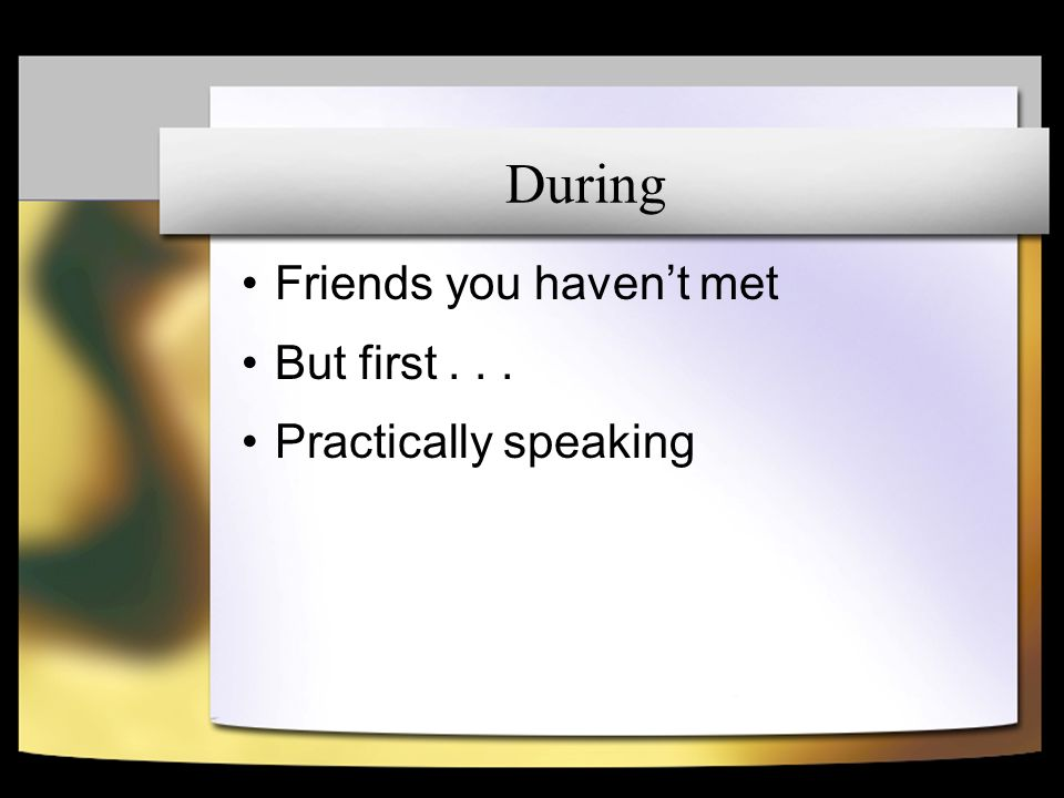 During Friends you havent met But first... Practically speaking