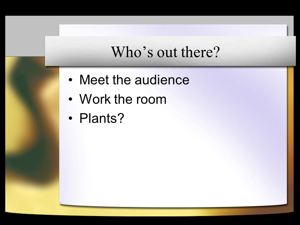 Whos out there Meet the audience Work the room Plants