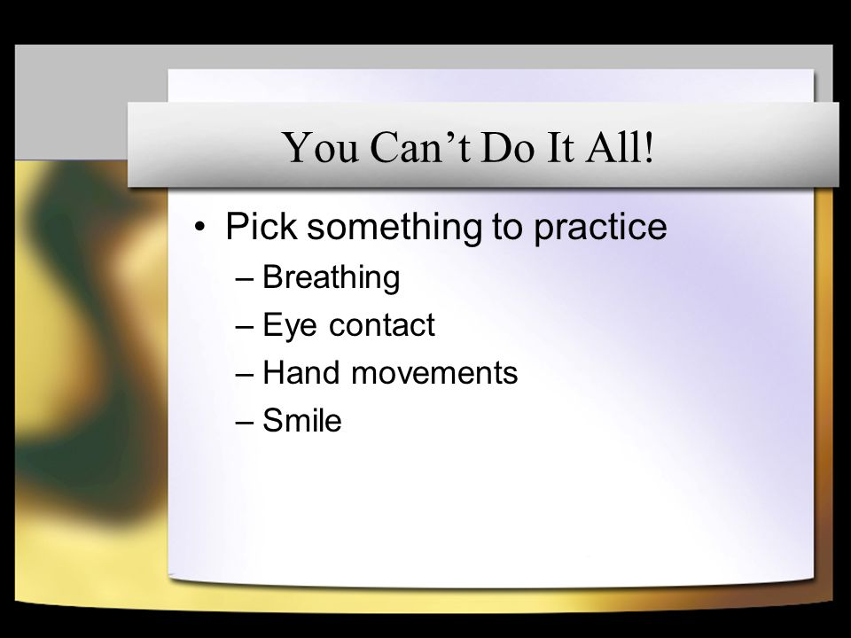 You Cant Do It All! Pick something to practice –Breathing –Eye contact –Hand movements –Smile